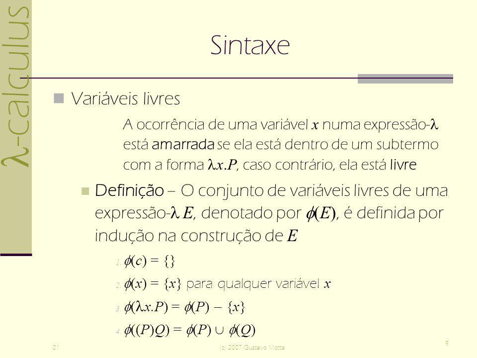 -calculus 01(c) 2007 Gustavo Motta 9 Sintaxe Variáveis livres A ocorrência de uma variável x numa expressão- está amarrada se ela está dentro de um subtermo com a forma x.P, caso contrário, ela está livre Definição – O conjunto de variáveis livres de uma expressão- E, denotado por (E), é definida por indução na construção de E 1.