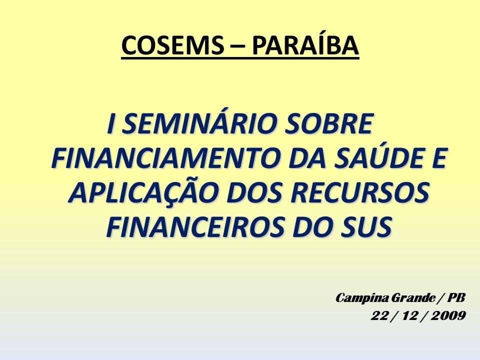 COSEMS – PARAÍBA I SEMINÁRIO SOBRE FINANCIAMENTO DA SAÚDE E APLICAÇÃO DOS RECURSOS FINANCEIROS DO SUS Campina Grande / PB 22 / 12 / 2009