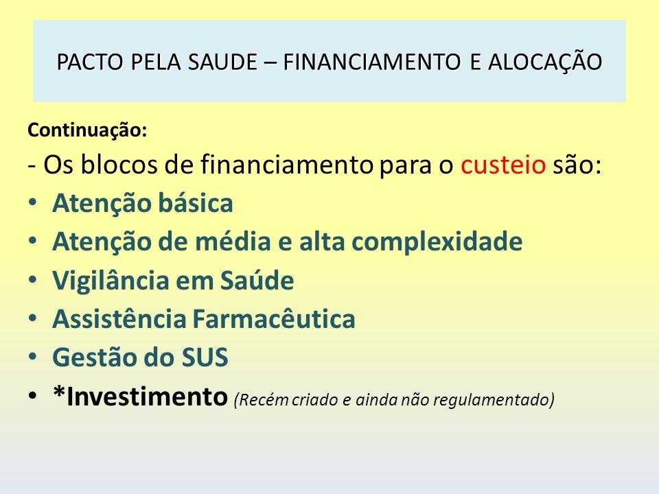 PACTO PELA SAUDE – FINANCIAMENTO E ALOCAÇÃO Continuação: - Os blocos de financiamento para o custeio são: Atenção básica Atenção de média e alta compl