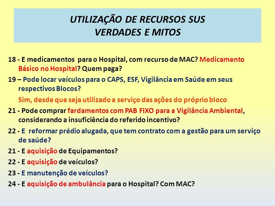 UTILIZAÇÃO DE RECURSOS SUS VERDADES E MITOS 18 - E medicamentos para o Hospital, com recurso de MAC? Medicamento Básico no Hospital? Quem paga? 19 – P