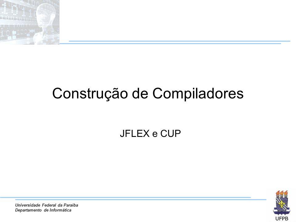Universidade Federal da Paraíba Departamento de Informática Construção de Compiladores JFLEX e CUP