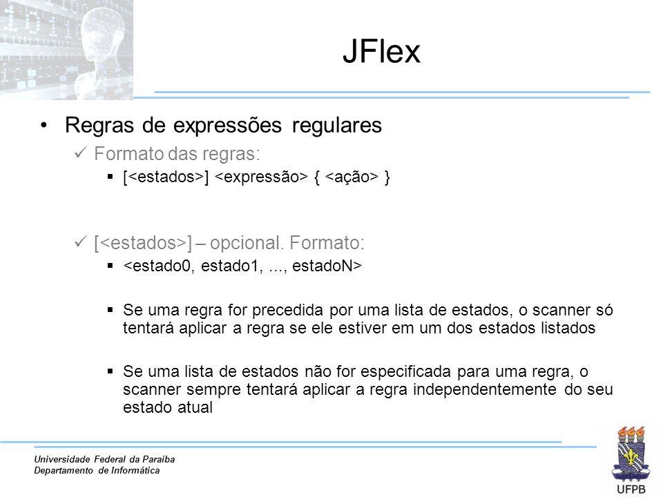 Universidade Federal da Paraíba Departamento de Informática JFlex Regras de expressões regulares Formato das regras: [ ] { } [ ] – opcional. Formato:
