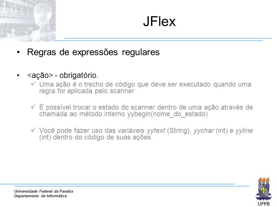 Universidade Federal da Paraíba Departamento de Informática JFlex Regras de expressões regulares - obrigatório. Uma ação é o trecho de código que deve