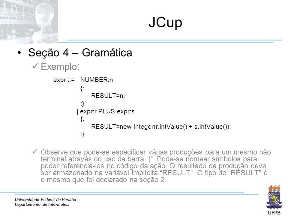Universidade Federal da Paraíba Departamento de Informática JCup Seção 4 – Gramática Exemplo : expr ::= NUMBER:n {: RESULT=n; :} | expr:r PLUS expr:s