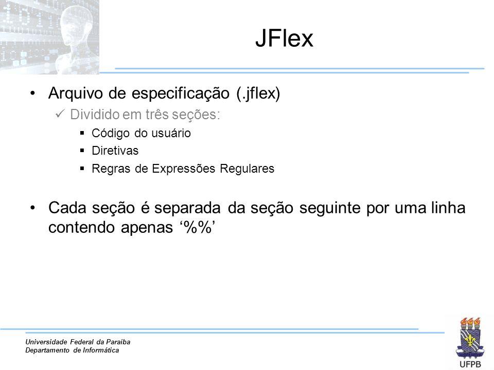 Universidade Federal da Paraíba Departamento de Informática JFlex Arquivo de especificação (.jflex) Dividido em três seções: Código do usuário Diretiv