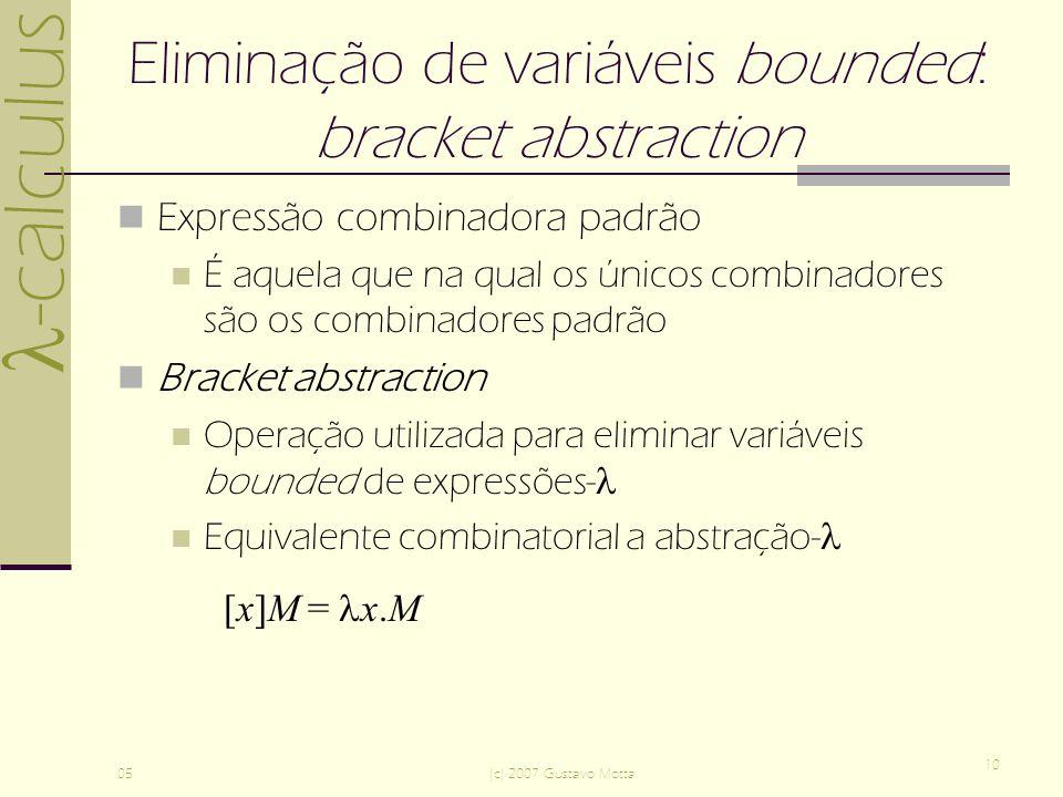 -calculus 05(c) 2007 Gustavo Motta 10 Eliminação de variáveis bounded: bracket abstraction Expressão combinadora padrão É aquela que na qual os únicos combinadores são os combinadores padrão Bracket abstraction Operação utilizada para eliminar variáveis bounded de expressões- Equivalente combinatorial a abstração- [x]M = x.M