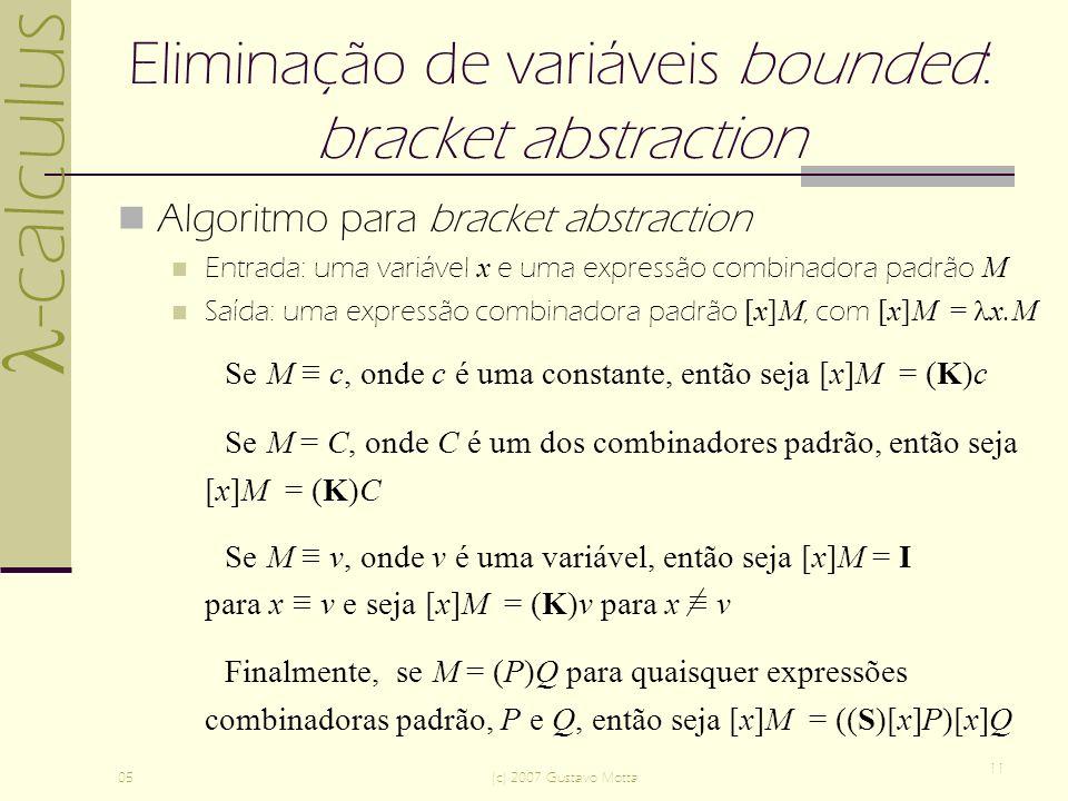 -calculus 05(c) 2007 Gustavo Motta 11 Eliminação de variáveis bounded: bracket abstraction Algoritmo para bracket abstraction Entrada: uma variável x e uma expressão combinadora padrão M Saída: uma expressão combinadora padrão [x]M, com [x]M = x.M Se M c, onde c é uma constante, então seja [x]M = (K)c Se M = C, onde C é um dos combinadores padrão, então seja [x]M = (K)C Se M v, onde v é uma variável, então seja [x]M = I para x v e seja [x]M = (K)v para x v Finalmente, se M = (P)Q para quaisquer expressões combinadoras padrão, P e Q, então seja [x]M = ((S)[x]P)[x]Q