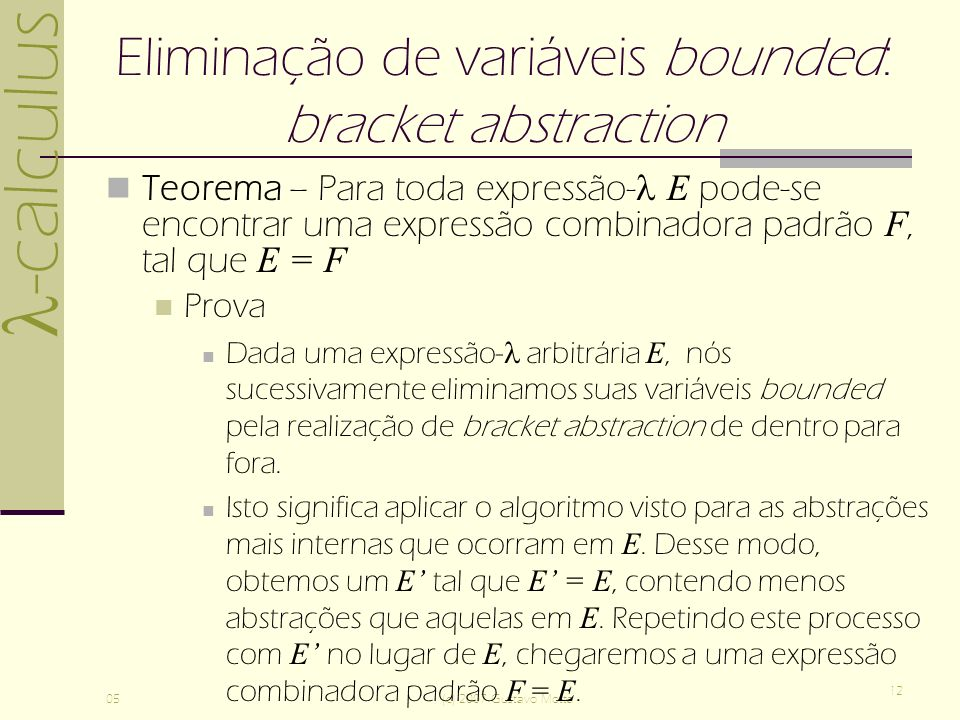 -calculus 05(c) 2007 Gustavo Motta 12 Eliminação de variáveis bounded: bracket abstraction Teorema – Para toda expressão- E pode-se encontrar uma expressão combinadora padrão F, tal que E = F Prova Dada uma expressão- arbitrária E, nós sucessivamente eliminamos suas variáveis bounded pela realização de bracket abstraction de dentro para fora.