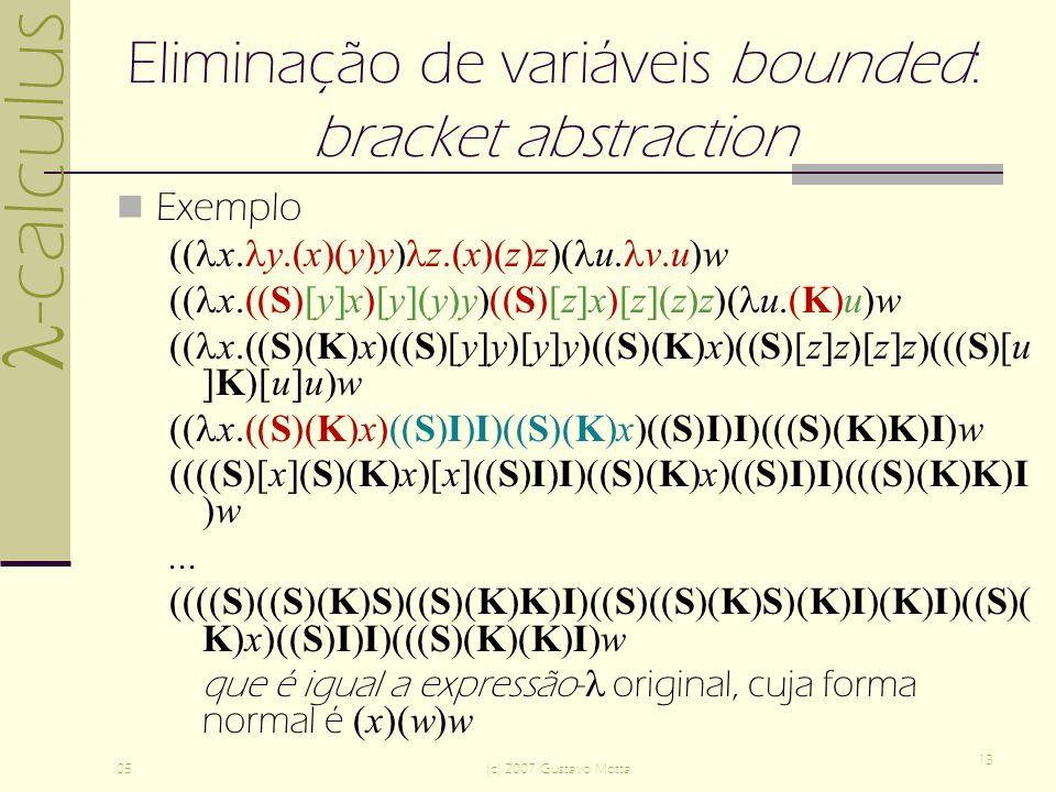 -calculus 05(c) 2007 Gustavo Motta 13 Eliminação de variáveis bounded: bracket abstraction Exemplo (( x.