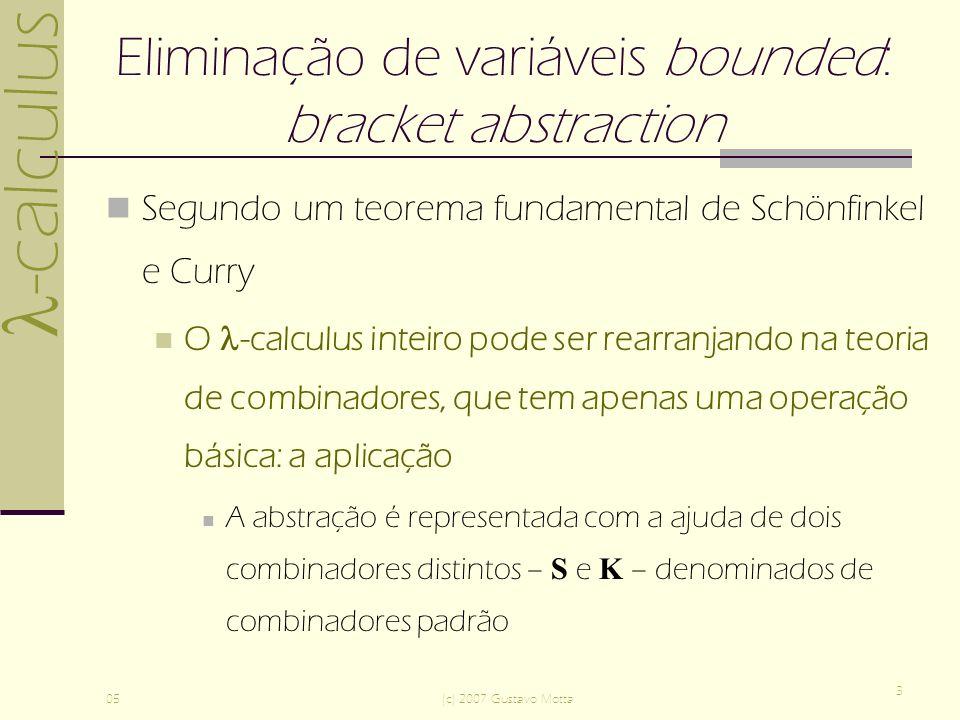 -calculus 05(c) 2007 Gustavo Motta 3 Eliminação de variáveis bounded: bracket abstraction Segundo um teorema fundamental de Schönfinkel e Curry O -calculus inteiro pode ser rearranjando na teoria de combinadores, que tem apenas uma operação básica: a aplicação A abstração é representada com a ajuda de dois combinadores distintos – S e K – denominados de combinadores padrão