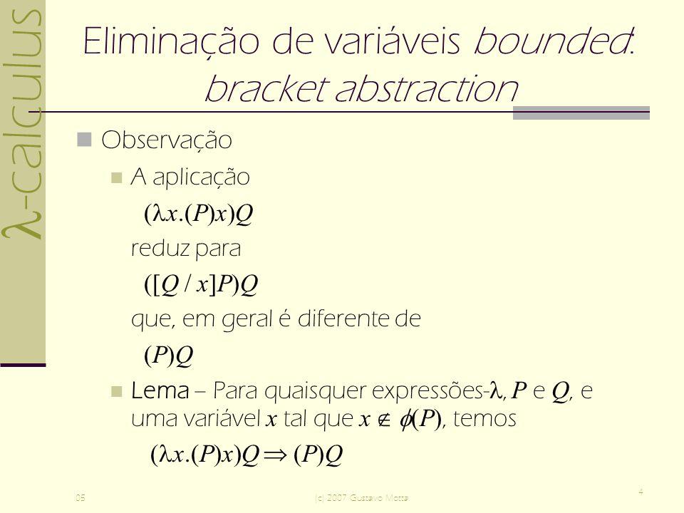 -calculus 05(c) 2007 Gustavo Motta 4 Eliminação de variáveis bounded: bracket abstraction Observação A aplicação ( x.(P)x)Q reduz para ([Q / x]P)Q que, em geral é diferente de (P)Q Lema – Para quaisquer expressões-, P e Q, e uma variável x tal que x (P), temos ( x.(P)x)Q (P)Q