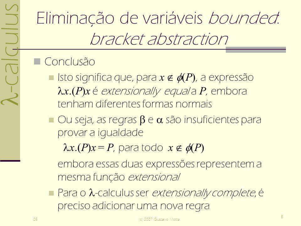 -calculus 05(c) 2007 Gustavo Motta 5 Eliminação de variáveis bounded: bracket abstraction Conclusão Isto significa que, para x (P), a expressão x.(P)x é extensionally equal a P, embora tenham diferentes formas normais Ou seja, as regras e são insuficientes para provar a igualdade x.(P)x = P, para todo x (P) embora essas duas expressões representem a mesma função extensional Para o -calculus ser extensionally complete, é preciso adicionar uma nova regra
