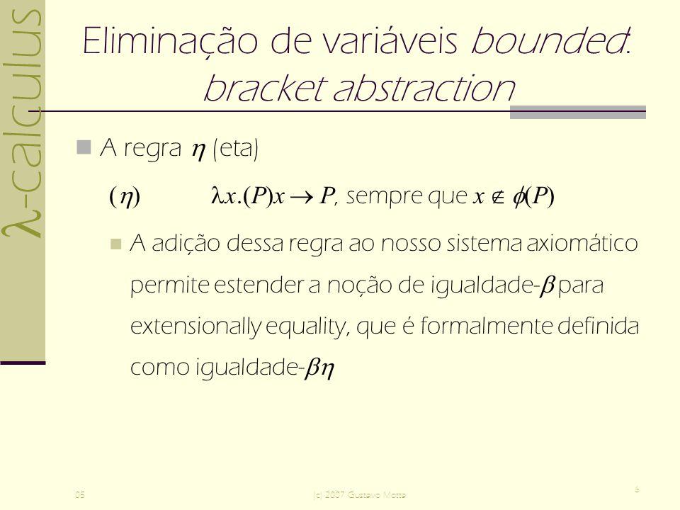 -calculus 05(c) 2007 Gustavo Motta 6 Eliminação de variáveis bounded: bracket abstraction A regra (eta) ( ) x.(P)x P, sempre que x (P) A adição dessa regra ao nosso sistema axiomático permite estender a noção de igualdade- para extensionally equality, que é formalmente definida como igualdade-