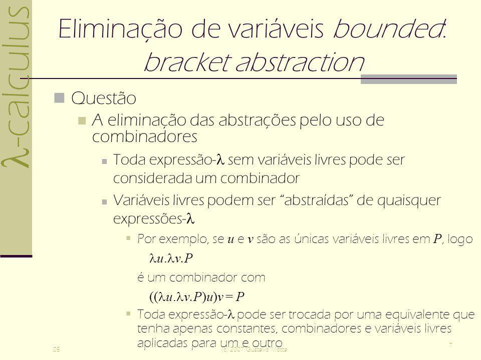 -calculus 05(c) 2007 Gustavo Motta 7 Eliminação de variáveis bounded: bracket abstraction Questão A eliminação das abstrações pelo uso de combinadores Toda expressão- sem variáveis livres pode ser considerada um combinador Variáveis livres podem ser abstraídas de quaisquer expressões- Por exemplo, se u e v são as únicas variáveis livres em P, logo u.