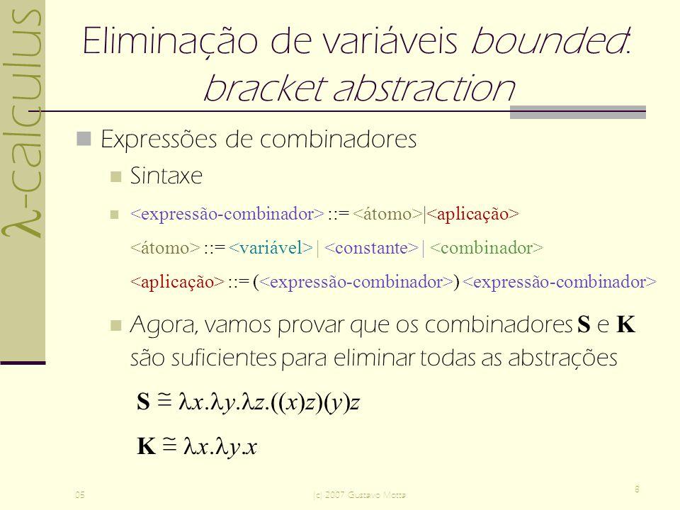 -calculus 05(c) 2007 Gustavo Motta 8 Eliminação de variáveis bounded: bracket abstraction Expressões de combinadores Sintaxe ::= | ::= | | ::= ( ) Agora, vamos provar que os combinadores S e K são suficientes para eliminar todas as abstrações S x.