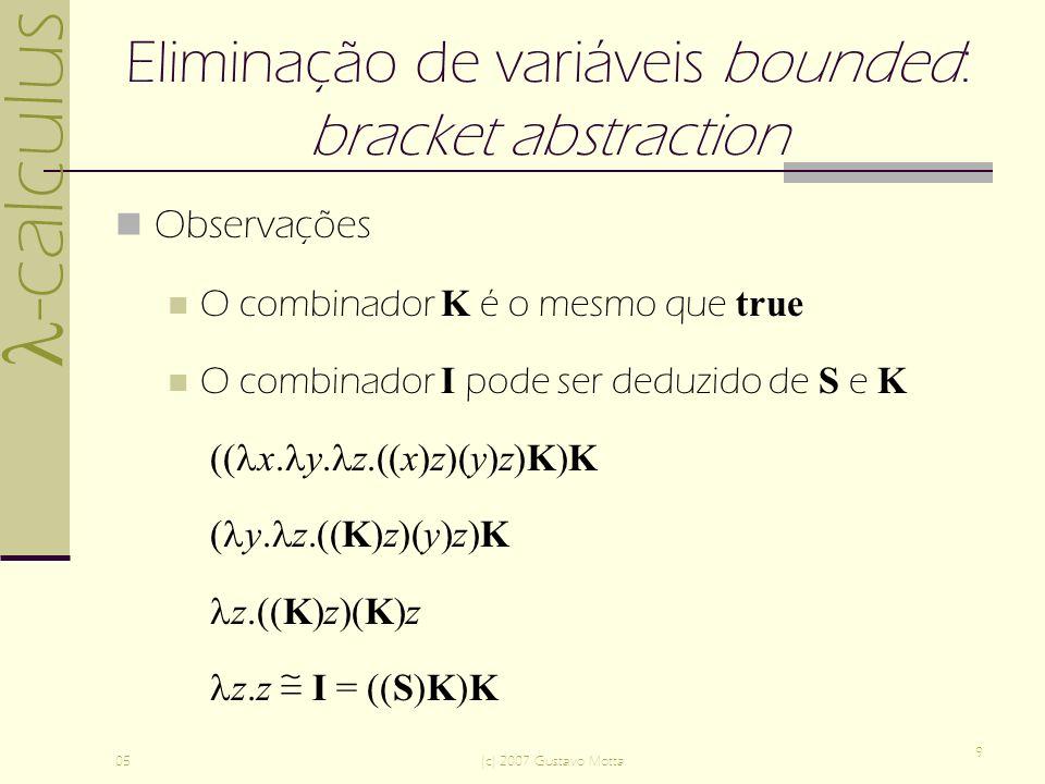 -calculus 05(c) 2007 Gustavo Motta 9 Eliminação de variáveis bounded: bracket abstraction Observações O combinador K é o mesmo que true O combinador I pode ser deduzido de S e K (( x.