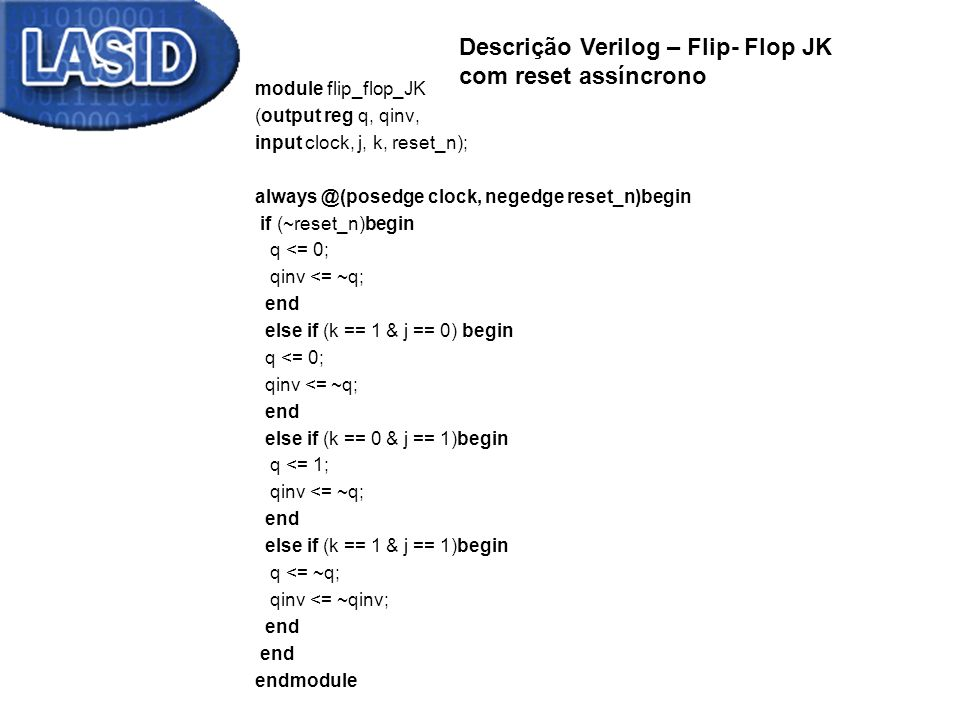 module flip_flop_JK (output reg q, qinv, input clock, j, k, reset_n); always @(posedge clock, negedge reset_n)begin if (~reset_n)begin q <= 0; qinv <= ~q; end else if (k == 1 & j == 0) begin q <= 0; qinv <= ~q; end else if (k == 0 & j == 1)begin q <= 1; qinv <= ~q; end else if (k == 1 & j == 1)begin q <= ~q; qinv <= ~qinv; end endmodule Descrição Verilog – Flip- Flop JK com reset assíncrono