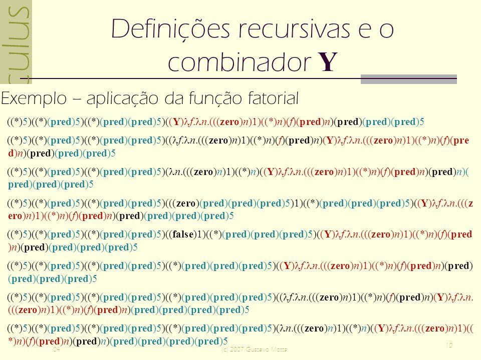 -calculus 04(c) 2007 Gustavo Motta 10 Definições recursivas e o combinador Y Exemplo – aplicação da função fatorial ((*)5)((*)(pred)5)((*)(pred)(pred)5)((Y) f.
