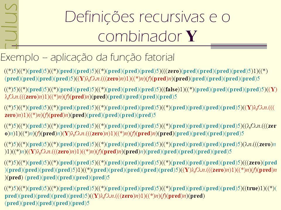 -calculus 04(c) 2007 Gustavo Motta 11 Definições recursivas e o combinador Y Exemplo – aplicação da função fatorial ((*)5)((*)(pred)5)((*)(pred)(pred)5)((*)(pred)(pred)(pred)5)(((zero)(pred)(pred)(pred)(pred)5)1)((*) (pred)(pred)(pred)(pred)5)((Y) f.