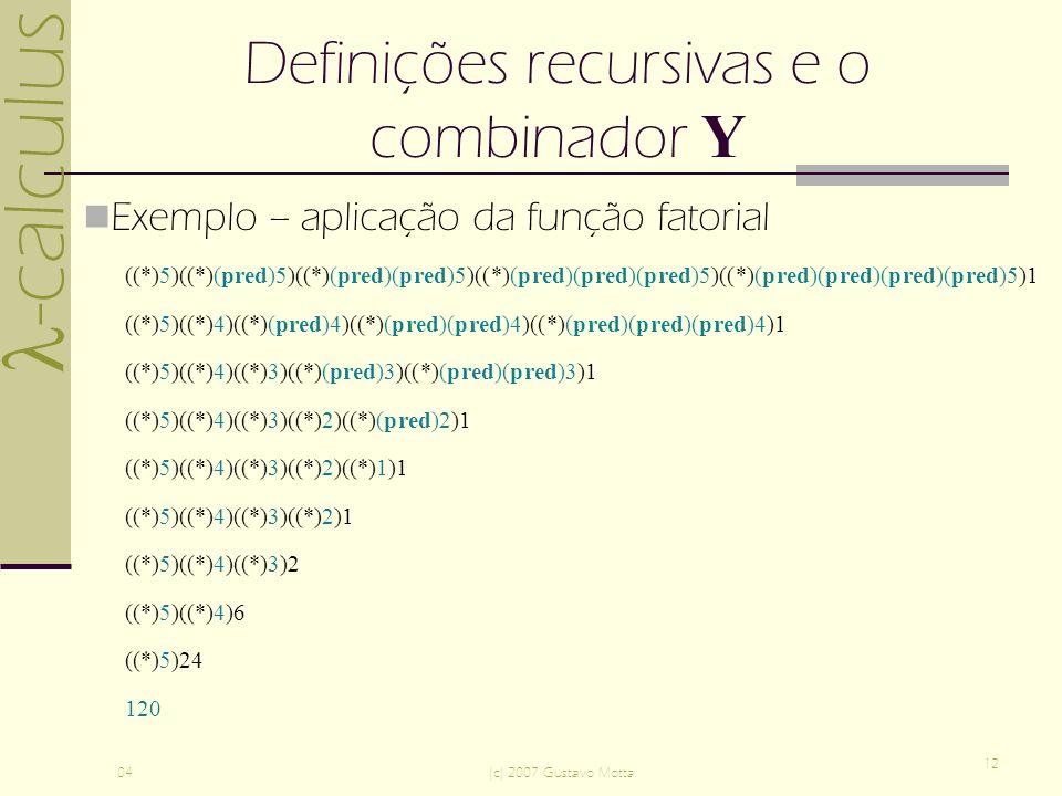 -calculus 04(c) 2007 Gustavo Motta 12 Definições recursivas e o combinador Y Exemplo – aplicação da função fatorial ((*)5)((*)(pred)5)((*)(pred)(pred)5)((*)(pred)(pred)(pred)5)((*)(pred)(pred)(pred)(pred)5)1 ((*)5)((*)4)((*)(pred)4)((*)(pred)(pred)4)((*)(pred)(pred)(pred)4)1 ((*)5)((*)4)((*)3)((*)(pred)3)((*)(pred)(pred)3)1 ((*)5)((*)4)((*)3)((*)2)((*)(pred)2)1 ((*)5)((*)4)((*)3)((*)2)((*)1)1 ((*)5)((*)4)((*)3)((*)2)1 ((*)5)((*)4)((*)3)2 ((*)5)((*)4)6 ((*)5)24 120