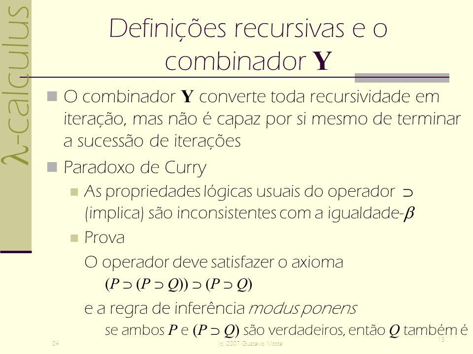 -calculus 04(c) 2007 Gustavo Motta 13 Definições recursivas e o combinador Y O combinador Y converte toda recursividade em iteração, mas não é capaz por si mesmo de terminar a sucessão de iterações Paradoxo de Curry As propriedades lógicas usuais do operador (implica) são inconsistentes com a igualdade- Prova O operador deve satisfazer o axioma (P (P Q)) (P Q) e a regra de inferência modus ponens se ambos P e (P Q) são verdadeiros, então Q também é