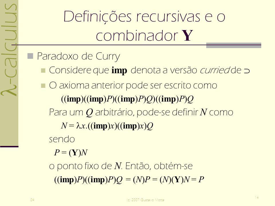 -calculus 04(c) 2007 Gustavo Motta 14 Definições recursivas e o combinador Y Paradoxo de Curry Considere que imp denota a versão curried de O axioma anterior pode ser escrito como ((imp)((imp)P)((imp)P)Q)((imp)P)Q Para um Q arbitrário, pode-se definir N como N = x.((imp)x)((imp)x)Q sendo P = (Y)N o ponto fixo de N.