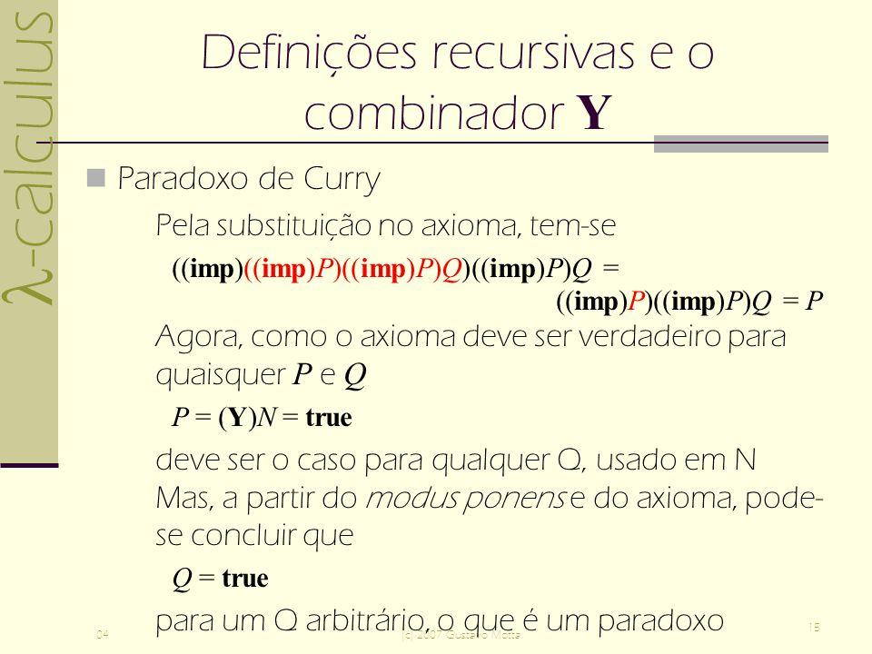 -calculus 04(c) 2007 Gustavo Motta 15 Definições recursivas e o combinador Y Paradoxo de Curry Pela substituição no axioma, tem-se ((imp)((imp)P)((imp)P)Q)((imp)P)Q = ((imp)P)((imp)P)Q = P Agora, como o axioma deve ser verdadeiro para quaisquer P e Q P = (Y)N = true deve ser o caso para qualquer Q, usado em N Mas, a partir do modus ponens e do axioma, pode- se concluir que Q = true para um Q arbitrário, o que é um paradoxo