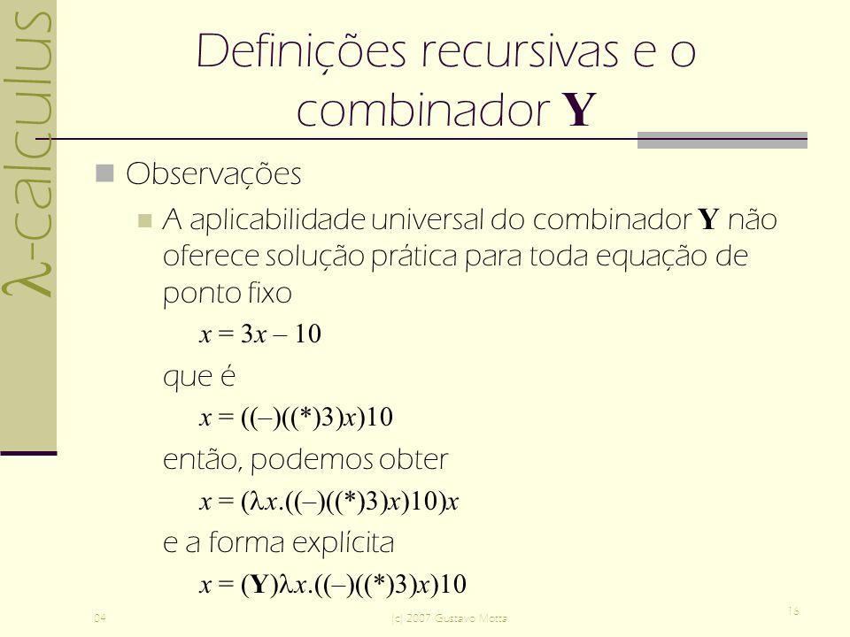 -calculus 04(c) 2007 Gustavo Motta 16 Definições recursivas e o combinador Y Observações A aplicabilidade universal do combinador Y não oferece solução prática para toda equação de ponto fixo x = 3x – 10 que é x = ((–)((*)3)x)10 então, podemos obter x = ( x.((–)((*)3)x)10)x e a forma explícita x = (Y) x.((–)((*)3)x)10