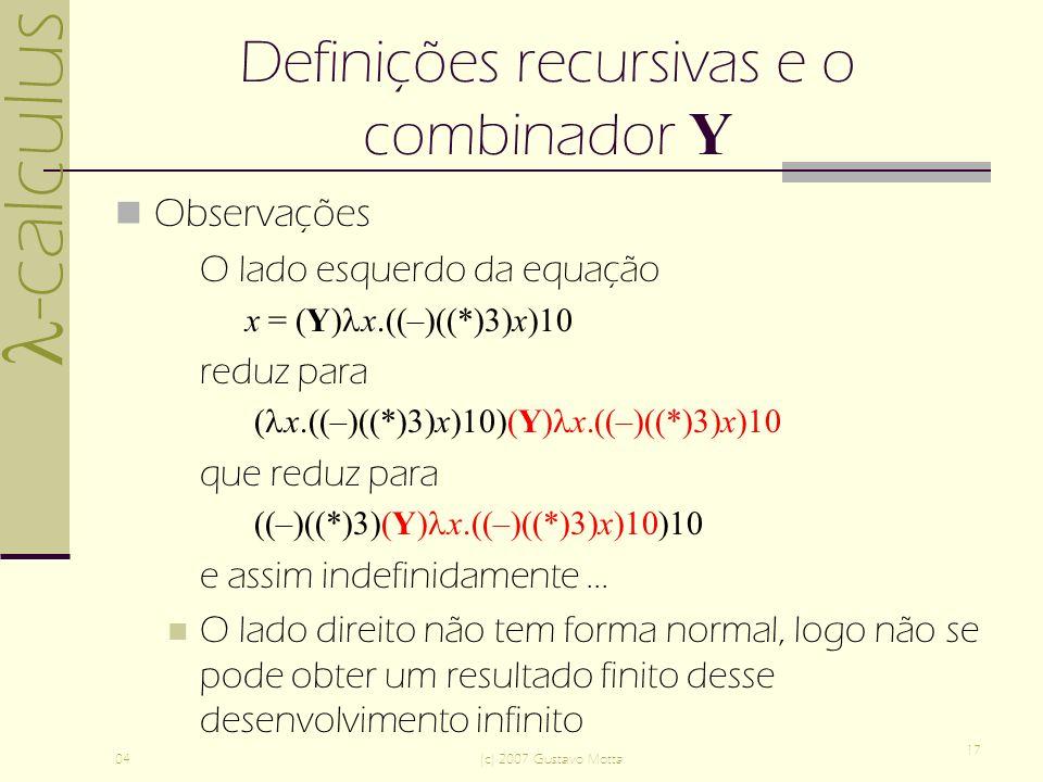 -calculus 04(c) 2007 Gustavo Motta 17 Definições recursivas e o combinador Y Observações O lado esquerdo da equação x = (Y) x.((–)((*)3)x)10 reduz para ( x.((–)((*)3)x)10)(Y) x.((–)((*)3)x)10 que reduz para ((–)((*)3)(Y) x.((–)((*)3)x)10)10 e assim indefinidamente...