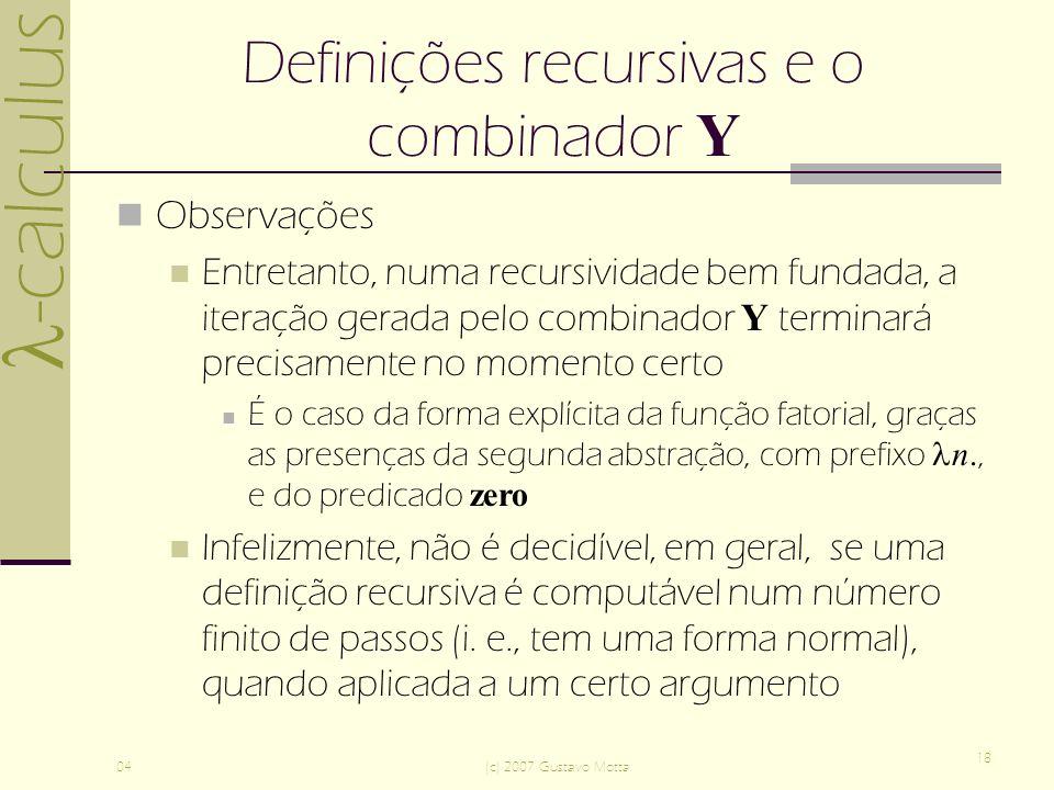 -calculus 04(c) 2007 Gustavo Motta 18 Definições recursivas e o combinador Y Observações Entretanto, numa recursividade bem fundada, a iteração gerada pelo combinador Y terminará precisamente no momento certo É o caso da forma explícita da função fatorial, graças as presenças da segunda abstração, com prefixo n., e do predicado zero Infelizmente, não é decidível, em geral, se uma definição recursiva é computável num número finito de passos (i.