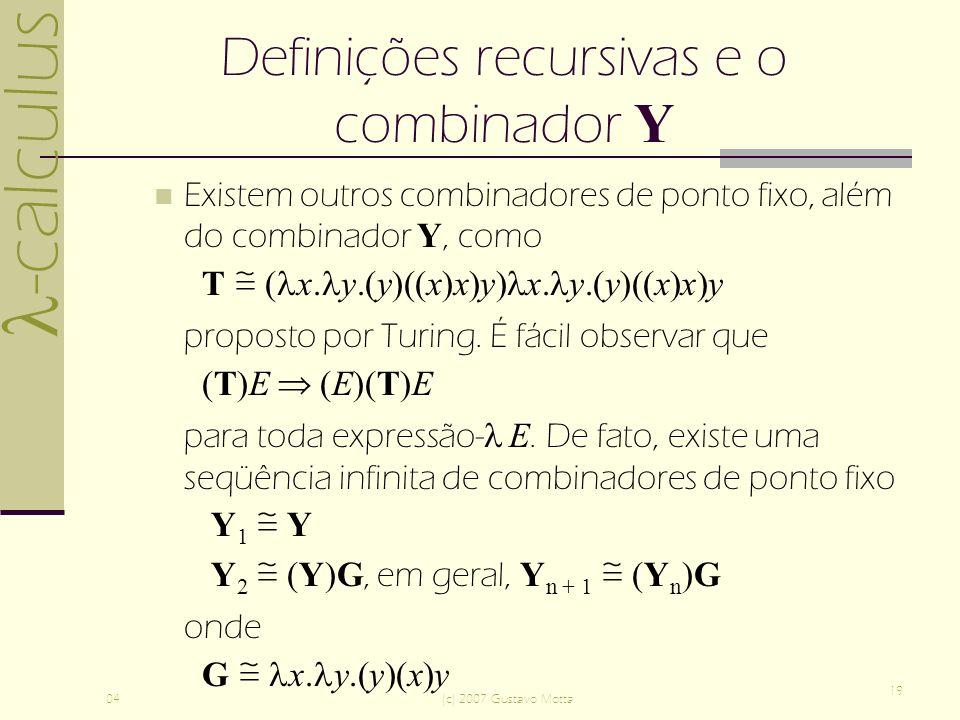 -calculus 04(c) 2007 Gustavo Motta 19 Definições recursivas e o combinador Y Existem outros combinadores de ponto fixo, além do combinador Y, como T ( x.