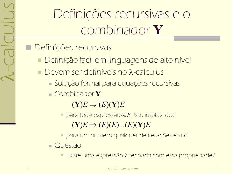-calculus 04(c) 2007 Gustavo Motta 3 Definições recursivas e o combinador Y Definições recursivas Definição fácil em linguagens de alto nível Devem ser definíveis no -calculus Solução formal para equações recursivas Combinador Y (Y)E (E)(Y)E para toda expressão- E.