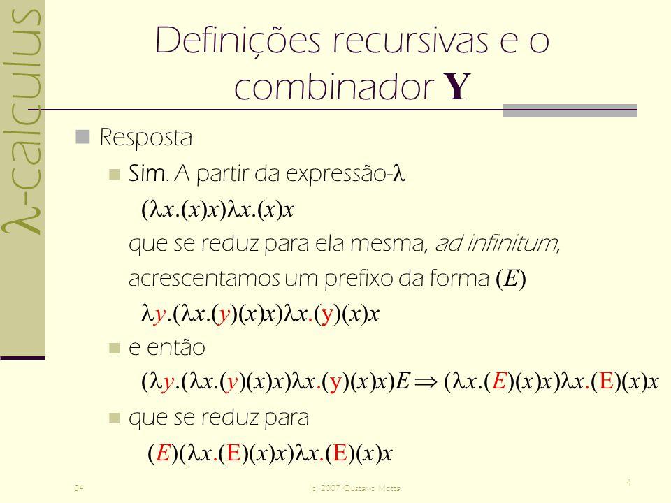 -calculus 04(c) 2007 Gustavo Motta 4 Definições recursivas e o combinador Y Resposta Sim.