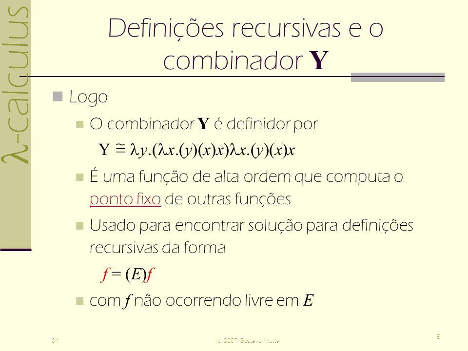 -calculus 04(c) 2007 Gustavo Motta 5 Definições recursivas e o combinador Y Logo O combinador Y é definidor por Y y.( x.(y)(x)x) x.(y)(x)x É uma função de alta ordem que computa o ponto fixo de outras funções ponto fixo Usado para encontrar solução para definições recursivas da forma f = (E)f com f não ocorrendo livre em E
