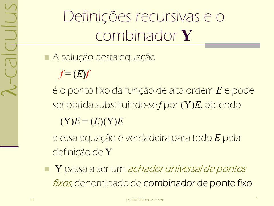 -calculus 04(c) 2007 Gustavo Motta 6 Definições recursivas e o combinador Y A solução desta equação f = (E)f é o ponto fixo da função de alta ordem E e pode ser obtida substituindo-se f por (Y)E, obtendo (Y)E = (E)(Y)E e essa equação é verdadeira para todo E pela definição de Y Y passa a ser um achador universal de pontos fixos, denominado de combinador de ponto fixo