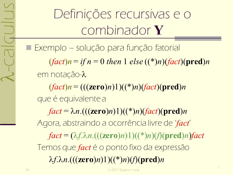 -calculus 04(c) 2007 Gustavo Motta 7 Definições recursivas e o combinador Y Exemplo – solução para função fatorial (fact)n = if n = 0 then 1 else ((*)n)(fact)(pred)n em notação- (fact)n = (((zero)n)1)((*)n)(fact)(pred)n que é equivalente a fact = n.(((zero)n)1)((*)n)(fact)(pred)n Agora, abstraindo a ocorrência livre de fact fact = ( f.