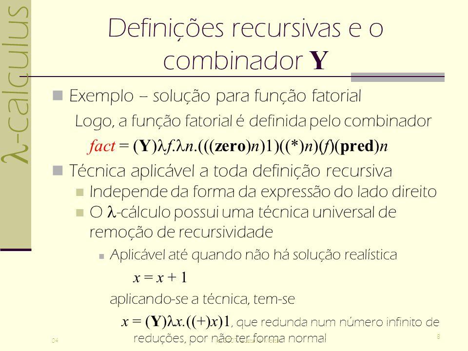 -calculus 04(c) 2007 Gustavo Motta 8 Definições recursivas e o combinador Y Exemplo – solução para função fatorial Logo, a função fatorial é definida pelo combinador fact = (Y) f.
