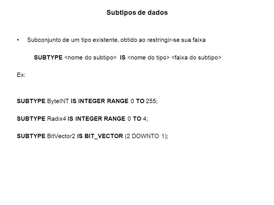 Subtipos de dados Subconjunto de um tipo existente, obtido ao restringir-se sua faixa SUBTYPE IS Ex: SUBTYPE ByteINT IS INTEGER RANGE 0 TO 255; SUBTYP
