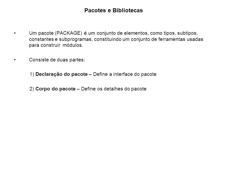 Pacotes e Bibliotecas Um pacote (PACKAGE) é um conjunto de elementos, como tipos, subtipos, constantes e subprogramas, constituindo um conjunto de fer