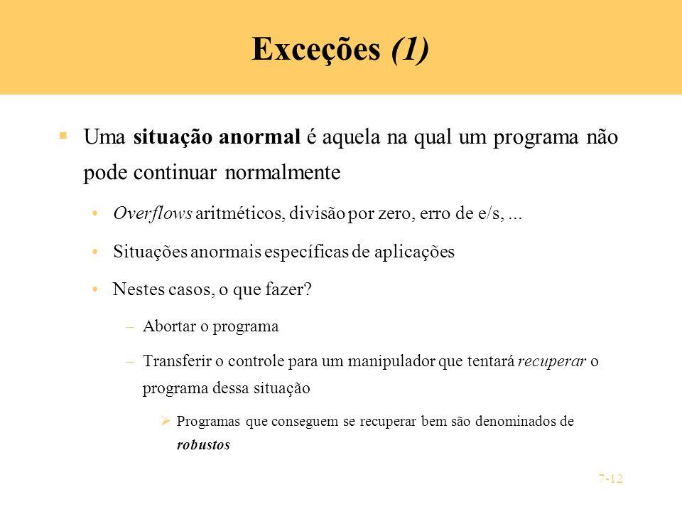 7-12 Exceções (1) Uma situação anormal é aquela na qual um programa não pode continuar normalmente Overflows aritméticos, divisão por zero, erro de e/