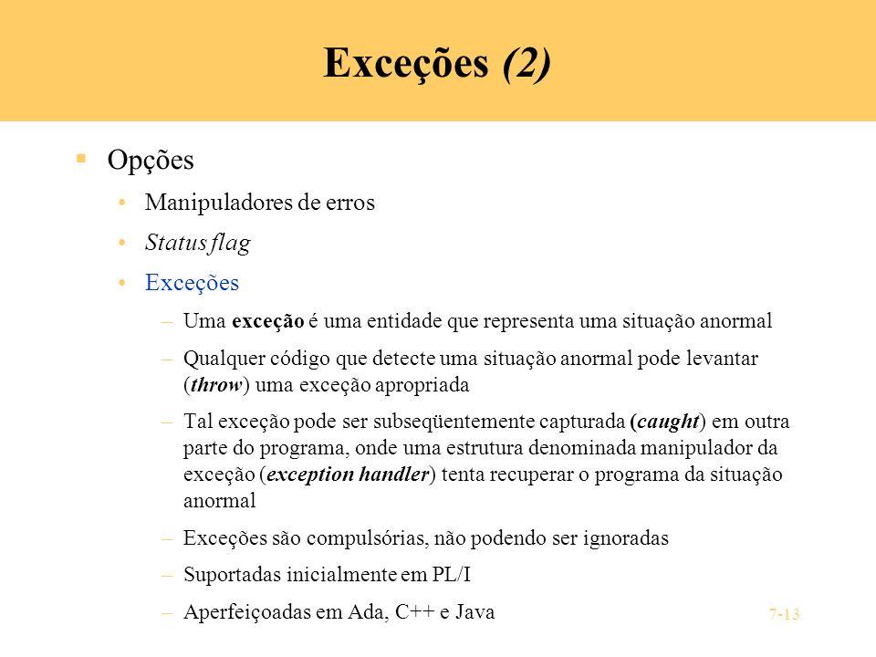 7-13 Exceções (2) Opções Manipuladores de erros Status flag Exceções –Uma exceção é uma entidade que representa uma situação anormal –Qualquer código
