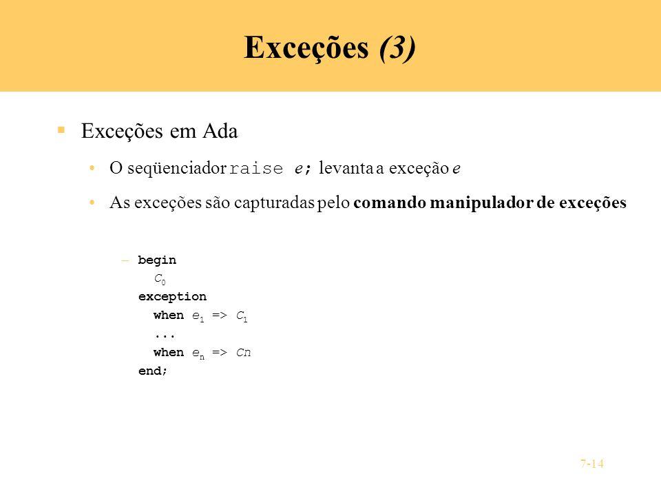 7-14 Exceções (3) Exceções em Ada O seqüenciador raise e ; levanta a exceção e As exceções são capturadas pelo comando manipulador de exceções – begin