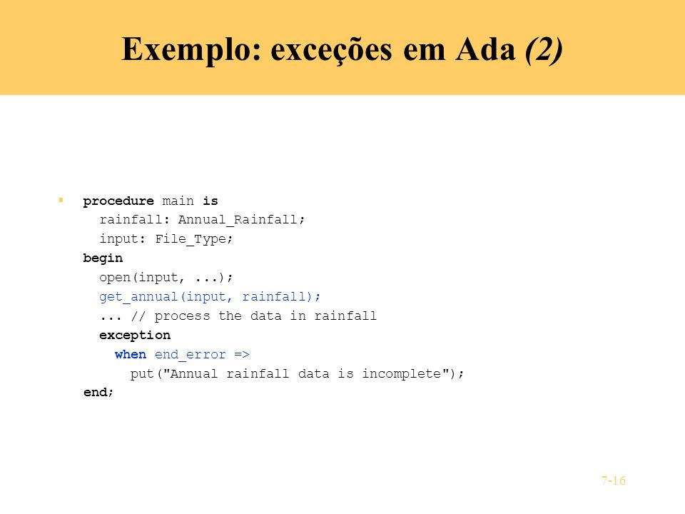 7-16 Exemplo: exceções em Ada (2) procedure main is rainfall: Annual_Rainfall; input: File_Type; begin open(input,...); get_annual(input, rainfall);...