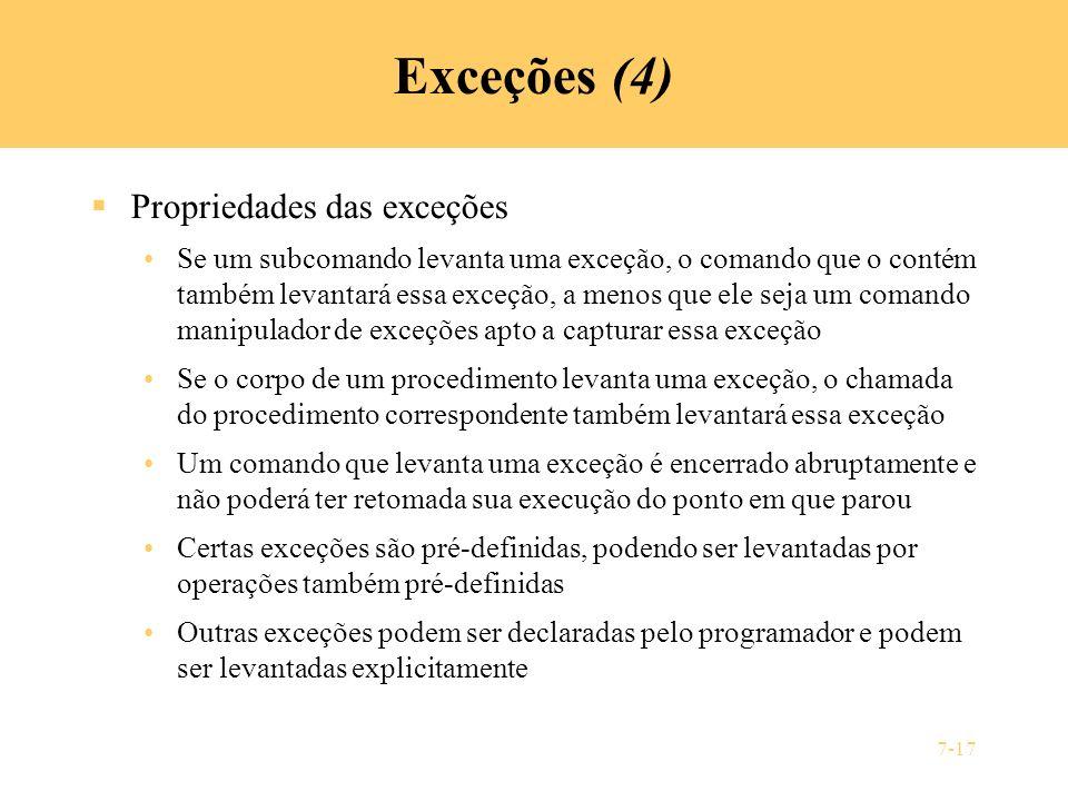 7-17 Exceções (4) Propriedades das exceções Se um subcomando levanta uma exceção, o comando que o contém também levantará essa exceção, a menos que el