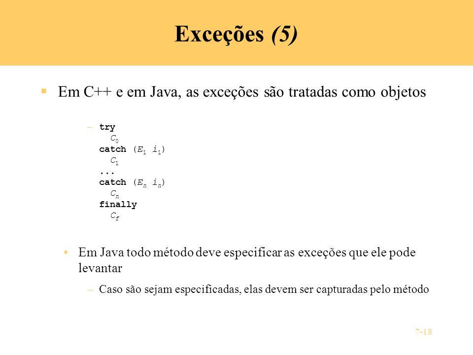 7-18 Exceções (5) Em C++ e em Java, as exceções são tratadas como objetos – try C 0 catch (E 1 i 1 ) C 1... catch (E n i n ) C n finally C f Em Java t