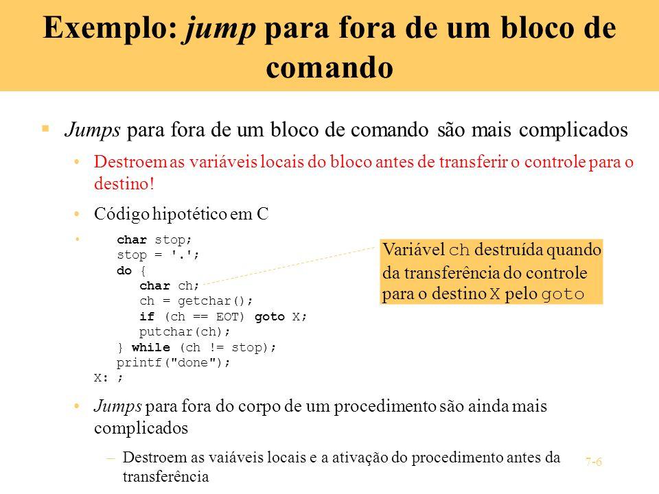 7-6 Exemplo: jump para fora de um bloco de comando Jumps para fora de um bloco de comando são mais complicados Destroem as variáveis locais do bloco a