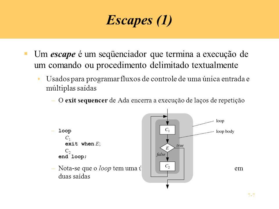 7-7 Escapes (1) Um escape é um seqüenciador que termina a execução de um comando ou procedimento delimitado textualmente Usados para programar fluxos