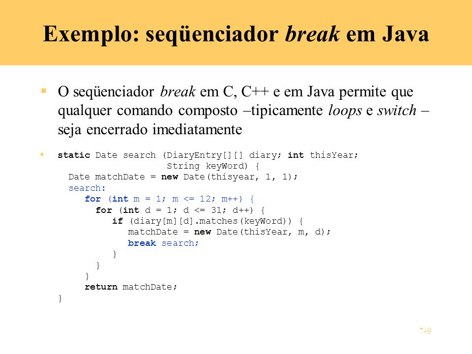 7-9 Exemplo: seqüenciador break em Java O seqüenciador break em C, C++ e em Java permite que qualquer comando composto –tipicamente loops e switch – seja encerrado imediatamente static Date search (DiaryEntry[][] diary; int thisYear; String keyWord) { Date matchDate = new Date(thisyear, 1, 1); search: for (int m = 1; m <= 12; m++) { for (int d = 1; d <= 31; d++) { if (diary[m][d].matches(keyWord)) { matchDate = new Date(thisYear, m, d); break search; } } } return matchDate; }