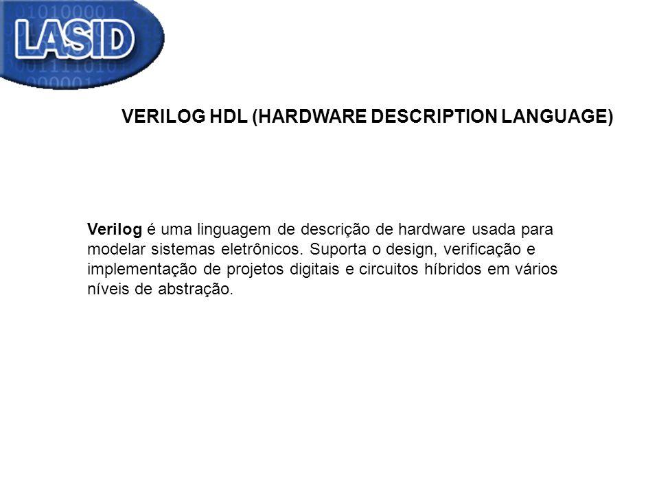VERILOG HDL (HARDWARE DESCRIPTION LANGUAGE) Verilog é uma linguagem de descrição de hardware usada para modelar sistemas eletrônicos. Suporta o design