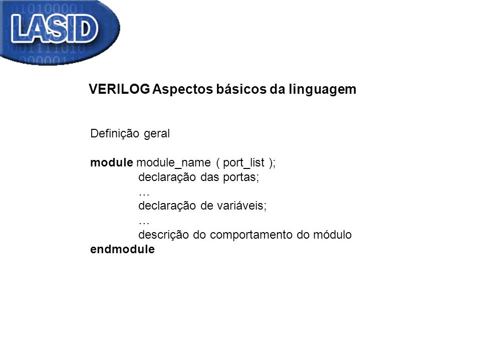 VERILOG Aspectos básicos da linguagem Definição geral module module_name (declaração das portas ); … declaração de variáveis; … descrição do comportamento do módulo endmodule Exemplo 1 module meu_and (output reg C, input A, B); always @ (A, B) begin C = A & B; // & operador AND end endmodule Construção procedural